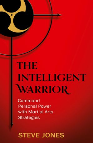 The Intelligent Warrior: Command Personal Power with Martial Arts Strategies eBook  by Steve Jones