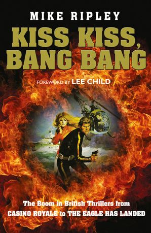 Kiss Kiss, Bang Bang: The Boom in British Thrillers from Casino Royale to The Eagle Has Landed Hardcover  by Mike Ripley