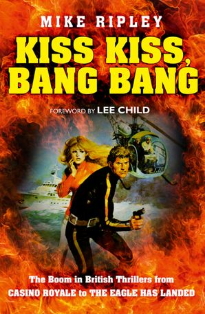 Kiss Kiss, Bang Bang: The Boom in British Thrillers from Casino Royale to The Eagle Has Landed eBook  by Mike Ripley