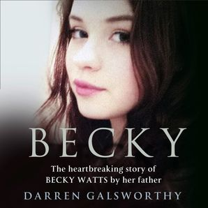 Becky: The Heartbreaking Story of Becky Watts by Her Father Darren Galsworthy  Unabridged edition by Darren Galsworthy