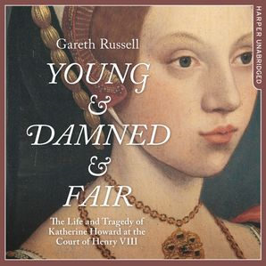 Young and Damned and Fair: The Life and Tragedy of Catherine Howard at the Court of Henry VIII  Unabridged edition by Gareth Russell