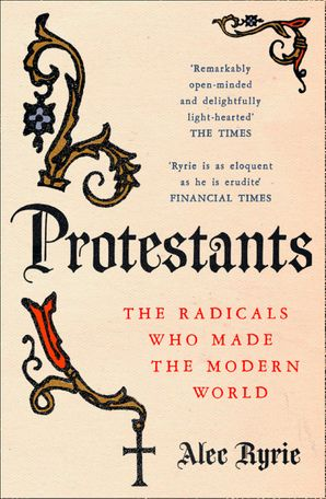 Protestants: The Radicals Who Made the Modern World eBook  by Alec Ryrie