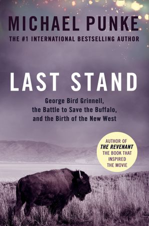 Last Stand: George Bird Grinnell, the Battle to Save the Buffalo, and the Birth of the New West Paperback  by Michael Punke