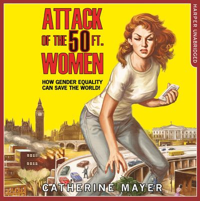 Attack of the 50 Ft. Women: How Gender Equality Can Save The World! - Catherine Mayer, Read by Tanya Moodie