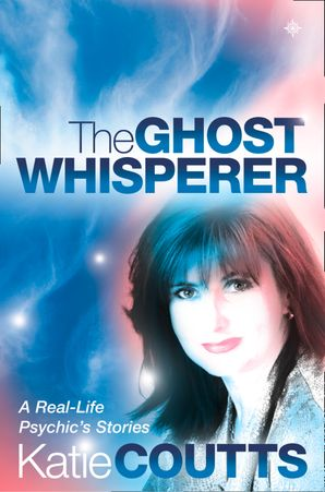The Ghost Whisperer: A Real-Life Psychic's Stories eBook  by Katie Coutts