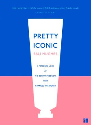 Pretty Iconic: A Personal Look at the Beauty Products that Changed the World eBook  by Sali Hughes