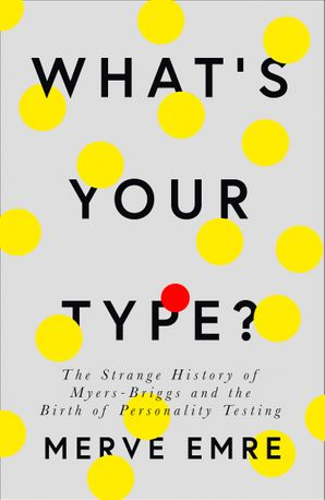 What's Your Type?: The Strange History of Myers-Briggs and the Birth of Personality Testing eBook  by Merve Emre
