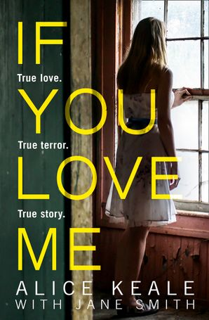 If You Love Me: True love. True terror. True story. eBook  by Alice Keale
