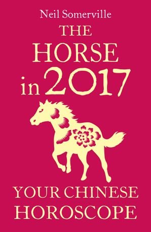 The Horse in 2017: Your Chinese Horoscope eBook  by Neil Somerville