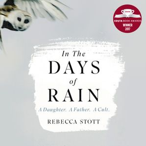 In the Days of Rain: WINNER OF THE 2017 COSTA BIOGRAPHY AWARD  Unabridged edition by Rebecca Stott