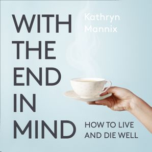 With the End in Mind: Dying, Death and Wisdom in an Age of Denial  Unabridged edition by No Author