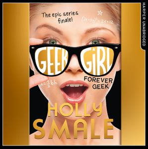 Forever Geek (Geek Girl, Book 6)  Unabridged edition by Holly Smale