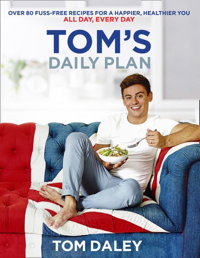 Tom's Daily Plan: Over 80 fuss-free recipes for a happier, healthier you. All day, every day. - Tom Daley