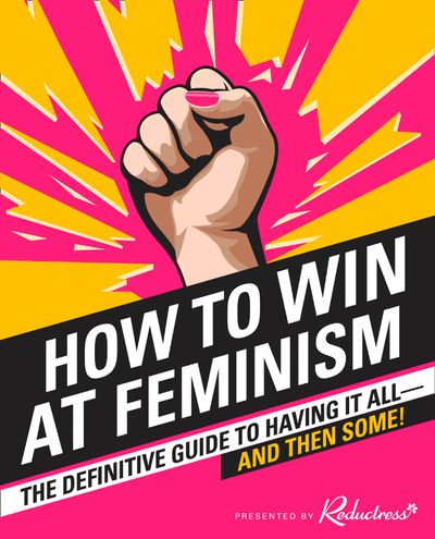 How to Win at Feminism: The Definitive Guide to Having It All… And Then Some! - Reductress