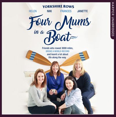Four Mums in a Boat: Friends who rowed 3000 miles, broke a world record and learnt a lot about life along the way - Janette Benaddi, Helen Butters, Niki Doeg and Frances Davies, Read by Helen Keeley