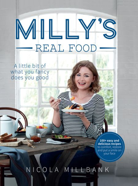 Milly's Real Food: 100+ easy and delicious recipes to comfort, restore and put a smile on your face - Nicola 'Milly' Millbank