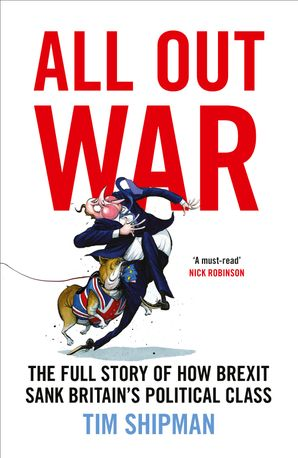 All Out War: The Full Story of How Brexit Sank Britain's Political Class Hardcover  by