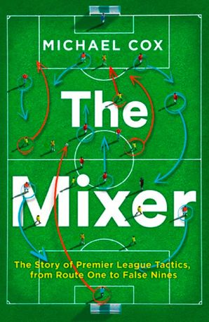 The Mixer: The Story of Premier League Tactics, from Route One to False Nines Paperback  by Michael Cox