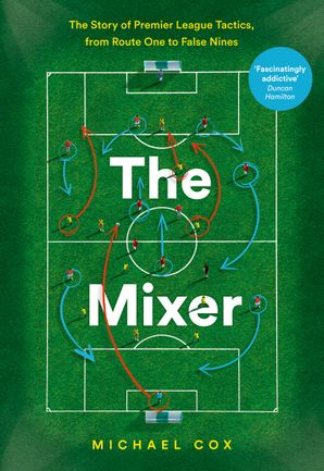 The Mixer: The Story of Premier League Tactics, from Route One to False Nines eBook  by Michael Cox