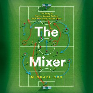 The Mixer: The Story of Premier League Tactics, from Route One to False Nines  Unabridged edition by Michael Cox