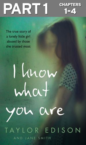 I Know What You Are: Part 1 of 3: The true story of a lonely little girl abused by those she trusted most eBook  by Taylor Edison