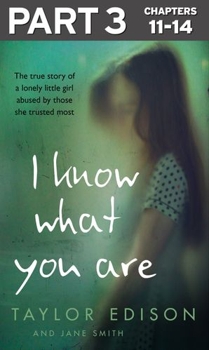 I Know What You Are: Part 3 of 3: The true story of a lonely little girl abused by those she trusted most eBook  by Taylor Edison
