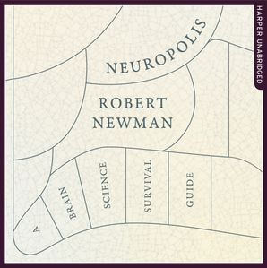 Neuropolis: A Brain Science Survival Guide  Unabridged edition by Robert Newman