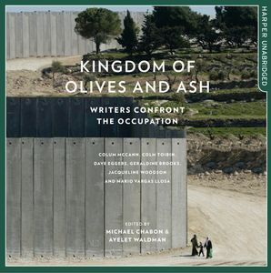Kingdom of Olives and Ash: Writers Confront the Occupation  Unabridged edition by Colum McCann