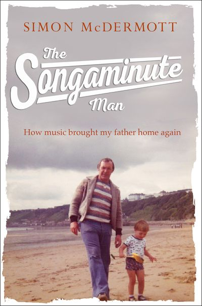 The Songaminute Man: How music brought my father home again - Simon McDermott