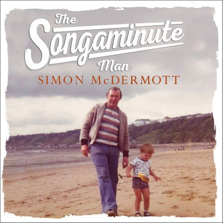 The Songaminute Man: How music brought my father home again - Simon McDermott, Read by Simon McDermott