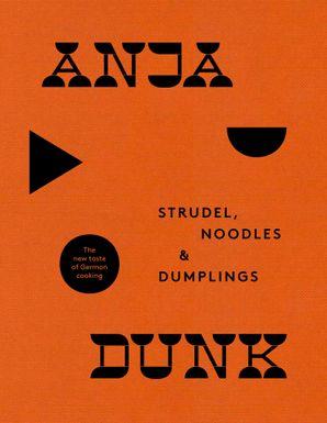 Strudel, Noodles and Dumplings: The New Taste of German Cooking eBook  by Anja Dunk