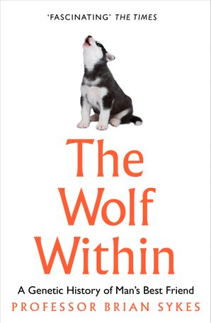 The Wolf Within: The Astonishing Evolution of the Wolf into Man's Best Friend eBook  by Prof. Bryan Sykes