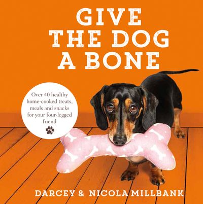 Give the Dog a Bone: Over 40 healthy home-cooked treats, meals and snacks for your four-legged friend - Darcey the Dachshund and Nicola 'Milly' Millbank
