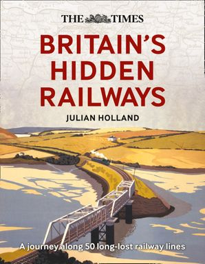 The Times Britain's Hidden Railways: A journey along 50 long-lost railway lines Hardcover  by Julian Holland