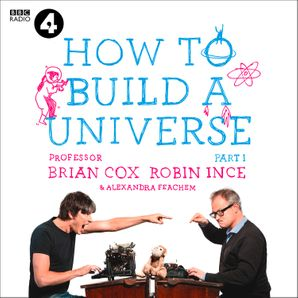 The Infinite Monkey Cage – How to Build a Universe  Unabridged edition by No Author