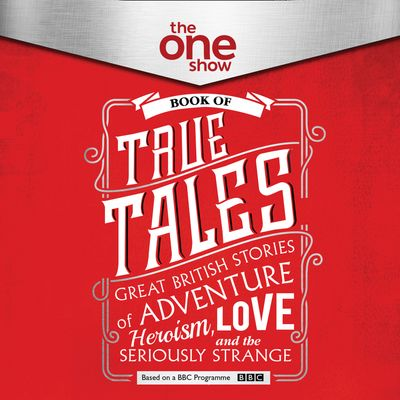 The One Show Book of True Tales: Great British Stories of Adventure, Heroism, Love… and the Seriously Strange - The One Show, Read by Antonia Beamish