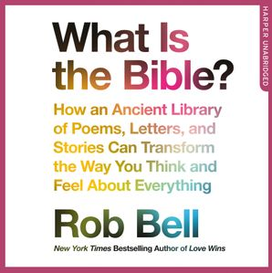 What is the Bible?: How an Ancient Library of Poems, Letters and Stories Can Transform the Way You Think and Feel About Everything  Unabridged edition by Rob Bell