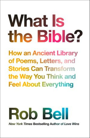 What is the Bible?: How an Ancient Library of Poems, Letters and Stories Can Transform the Way You Think and Feel About Everything Paperback  by Rob Bell