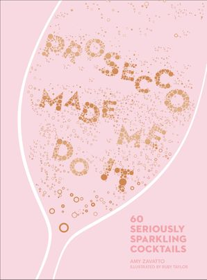 Prosecco Made Me Do It: 60 Seriously Sparkling Cocktails Hardcover  by Amy Zavatto
