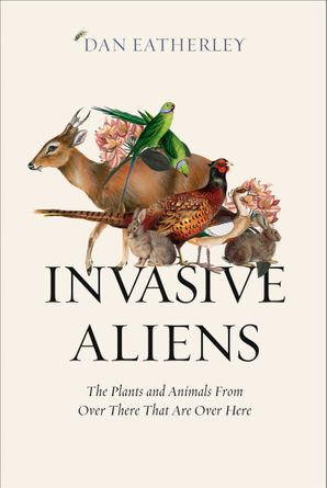 Invasive Aliens: The Plants and Animals From Over There That Are Over Here Hardcover  by