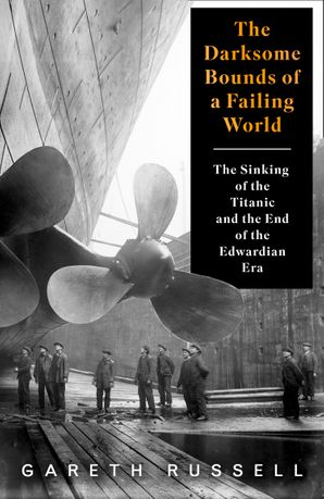 "The Darksome Bounds of a Failing World: The Sinking of the ""Titanic"" and the End of the Edwardian Era Hardcover  by Gareth Russell"