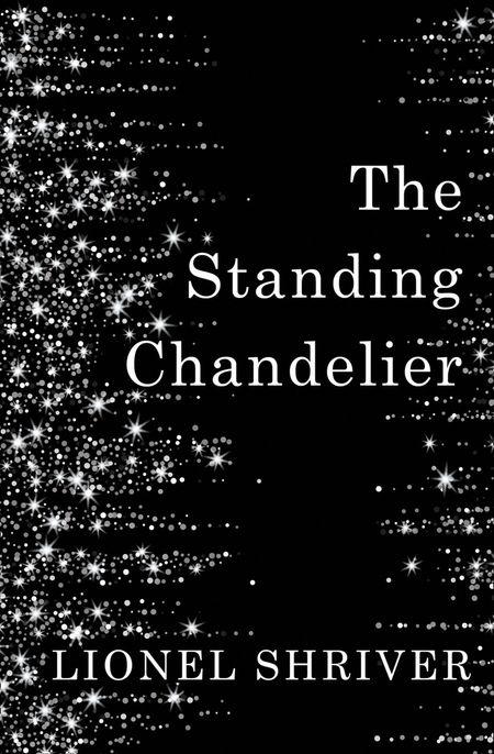 The Standing Chandelier: A Novella - Lionel Shriver