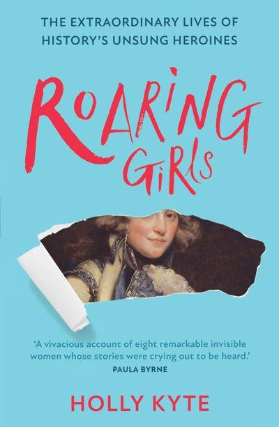 Roaring Girls: The forgotten feminists of British history - Holly Kyte