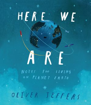 Here We Are: Notes for Living on Planet Earth Hardcover  by Oliver Jeffers