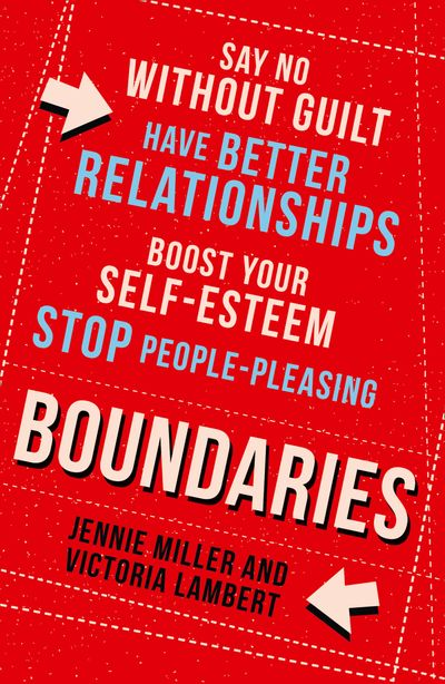 Boundaries: Say No Without Guilt, Have Better Relationships, Boost Your Self-Esteem, Stop People-Pleasing - Jennie Miller and Victoria Lambert