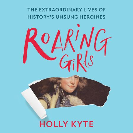 Roaring Girls: The forgotten feminists of British history - Holly Kyte, Read by Helen Keeley