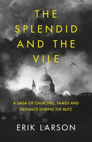 The Splendid and the Vile: A Saga of Churchill, Family, and Defiance During the Bombing of London Hardcover  by Erik Larson