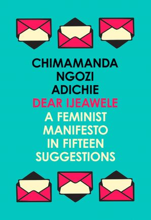 Dear Ijeawele, or a Feminist Manifesto in Fifteen Suggestions Paperback  by Chimamanda Ngozi Adichie
