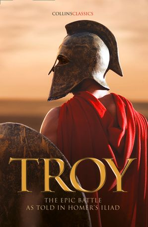 Troy: The epic battle as told in Homer's Iliad (Collins Classics) eBook  by