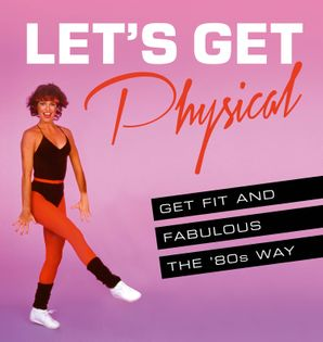 Let's Get Physical: Get fit and fabulous the '80s way Hardcover  by Ashley Davies